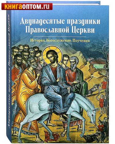 Двунадесятые праздники Православной Церкви. История. Богослужение. Поучения