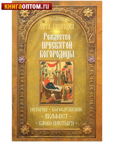 Рождество Пресвятой Богородицы. История. Богослужение. Акафист. Слово пастыря