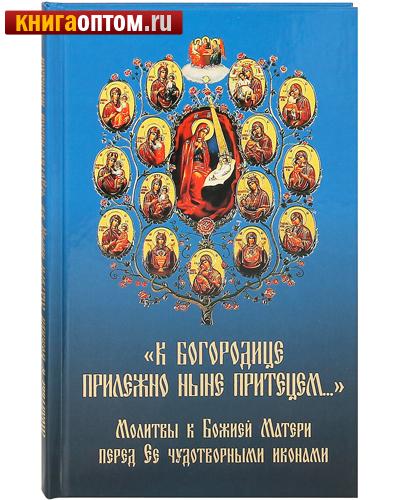К Богородице прилежно ныне притецем… Молитвы к Божией Матери перед Ее чудотворными иконами