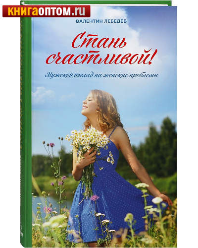 Стань счастливой! Мужской взгляд на женские проблемы. Валентин Лебедев