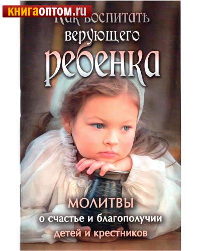 Как воспитать верующего ребенка. Молитвы о счастье и благополучии детей и крестников