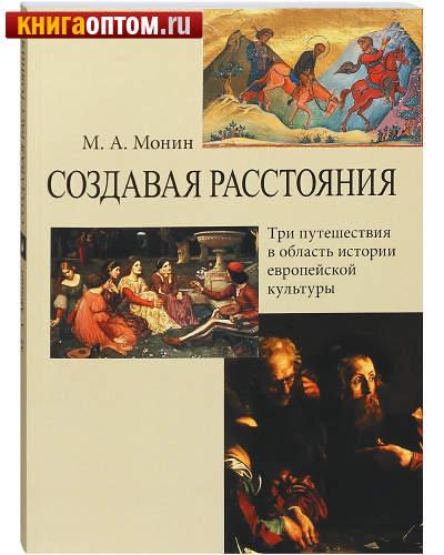 Создавая расстояния. Три путешествия в область истории европейской культуры. М. А. Монин