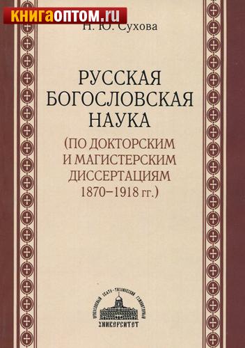 Русская богословская наука (по докторским и магистерским диссертациям 1870-1918 гг.) Н. Ю. Сухова