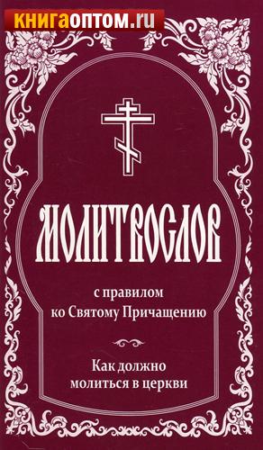 Молитвослов с правилом ко Святому Причащению. Как должно молиться в церкви