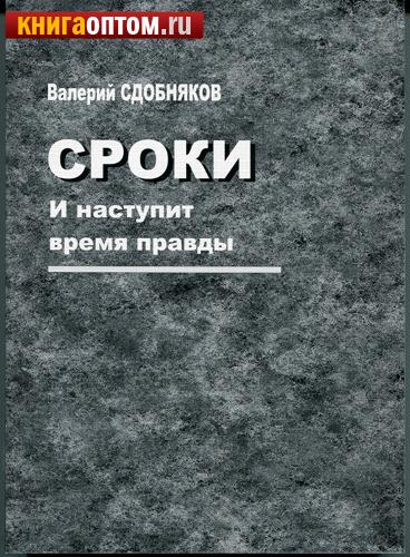 Сроки. И наступит время правды. Валерий Сдобняков