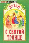 Детям о Святой Троице. Сост. Е.И.Михаленко