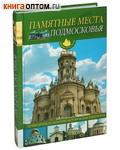 Памятные места Подмосковья. Путеводитель по культурно-историческим памятникам