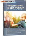 Чтобы ребенок не был трудным. Воспитание детей от 4 до 14 лет. Татьяна Шишова