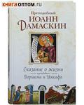 Сказание о жизни преподобных Варлаама и Иоасафа. Преподобный Иоанн Дамаскин