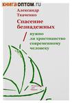 Спасение безнадежных. Нужно ли христианство современному человеку? Александр Ткаченко