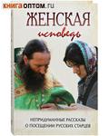 Женская исповедь. Непридуманные рассказы о посещении русских старцев