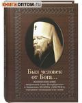 Был человек от Бога... Жизнеописание митрополита Санкт-Петербургского и Ладожского Иоанна (Снычева), переданное очевидцами и им самим