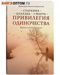 Привилегия одиночества. Старение, болезнь, смерть. Православный взгляд. Протоиерей Георгий Завершинский