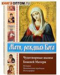 Мати, рождшая Бога. Чудотворные иконы Божией Матери. История. Молитвенная традиция. Иконография