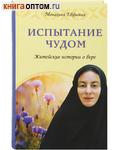 Испытание чудом. Житейские истории о вере. Монахиня Евфимия