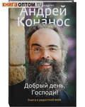 Добрый день, Господи! Книга о радостной вере. Архимандрит Андрей Конанос