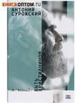 Быть христианином. Митрополит Антоний Сурожский