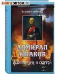 Адмирал Ушаков. Флотоводец и святой. Валерий Ганичев