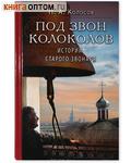 Под звон колоколов: Истории старого звонаря. П.А. Колосов