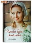 Чтобы быть счастливой... Книга для женщин
