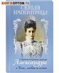 Святая Императрица. Страстотерпица царица Александра о Боге, любви и семье