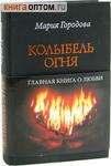Колыбель огня. Главная книга о любви. Суперобложка. Мария Городова